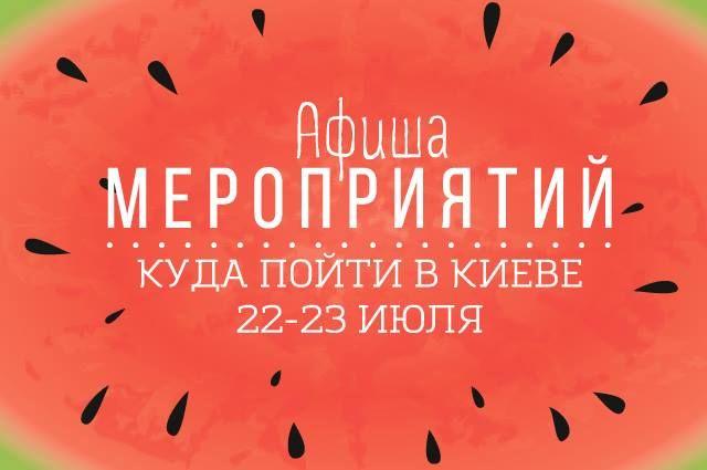 Куда пойти в Киеве 22-23 июля