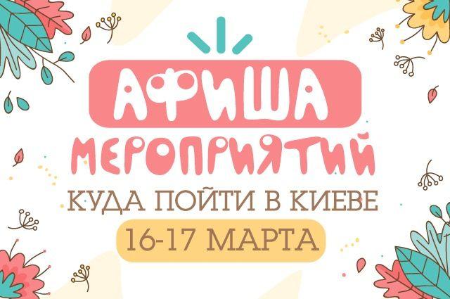 Афиша мероприятий на 16-17 марта: куда пойти в Киеве на выходных.
