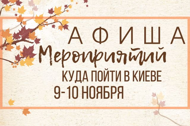Афиша мероприятий на 9-10 ноября: куда пойти в Киеве - самые интересные события столицы
