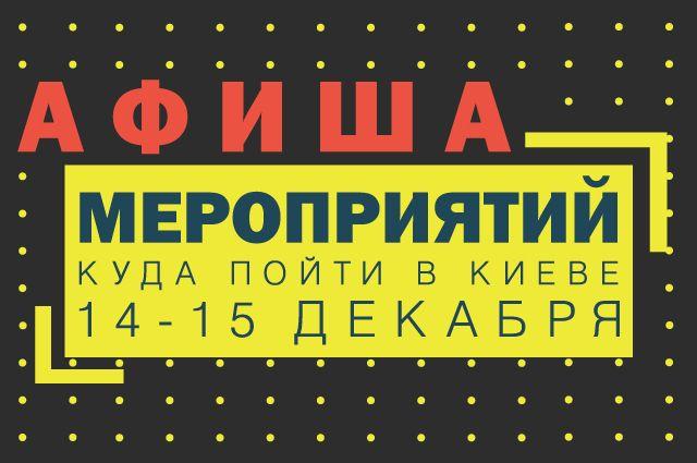 Афиша мероприятий на 14-15 декабря: куда пойти в Киеве