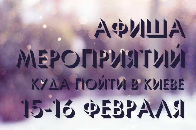 Афиша мероприятий на 15-16 февраля: куда пойти в Киеве
